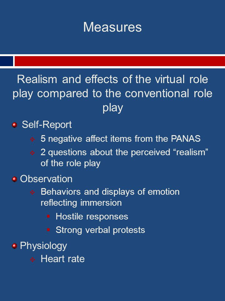 Measures Realism and effects of the virtual role play compared to the conventional role play Self-Report  5 negative affect items from the PANAS  2 questions about the perceived realism of the role play Observation  Behaviors and displays of emotion reflecting immersion  Hostile responses  Strong verbal protests Physiology  Heart rate
