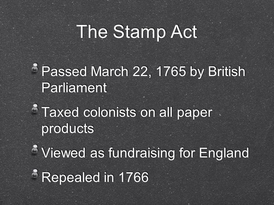 The Stamp Act Passed March 22, 1765 by British Parliament Taxed colonists on all paper products Viewed as fundraising for England Repealed in 1766 Passed March 22, 1765 by British Parliament Taxed colonists on all paper products Viewed as fundraising for England Repealed in 1766