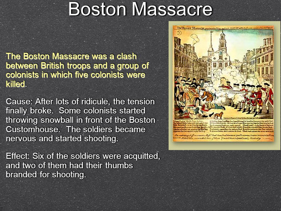 Boston Massacre The Boston Massacre was a clash between British troops and a group of colonists in which five colonists were killed.