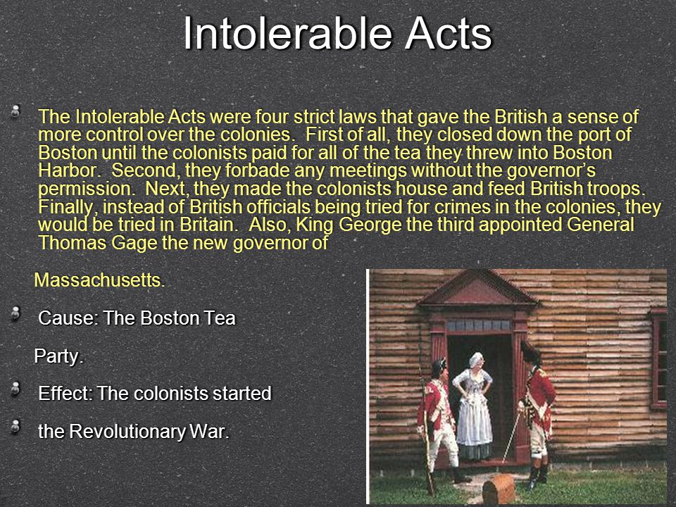 Intolerable Acts Intolerable Acts The Intolerable Acts were four strict laws that gave the British a sense of more control over the colonies.