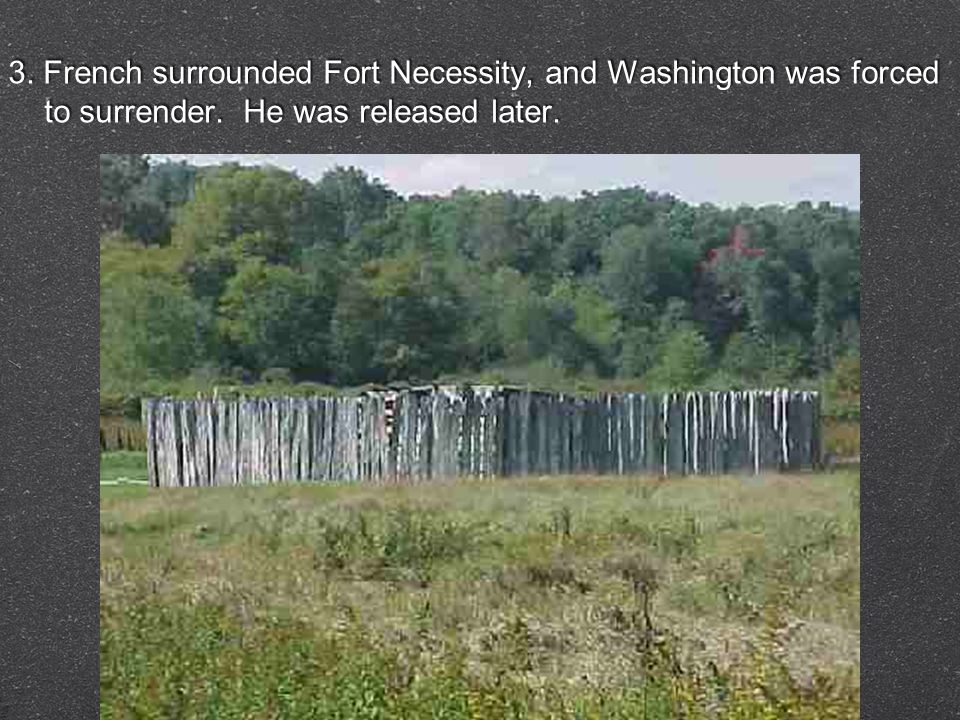 3. French surrounded Fort Necessity, and Washington was forced to surrender. He was released later.