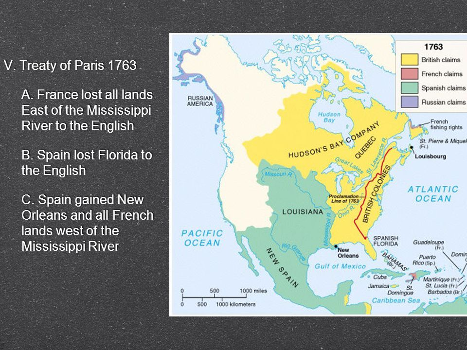 V. Treaty of Paris 1763 A. France lost all lands East of the Mississippi River to the English B.