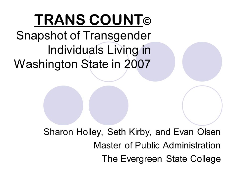 TRANS COUNT © Snapshot of Transgender Individuals Living in Washington State in 2007 Sharon Holley, Seth Kirby, and Evan Olsen Master of Public Administration The Evergreen State College