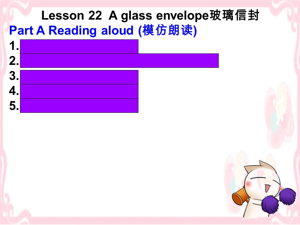 Lesson 22 A glass envelope 玻璃信封 Part A Reading aloud ( 模仿朗读 ) 1.