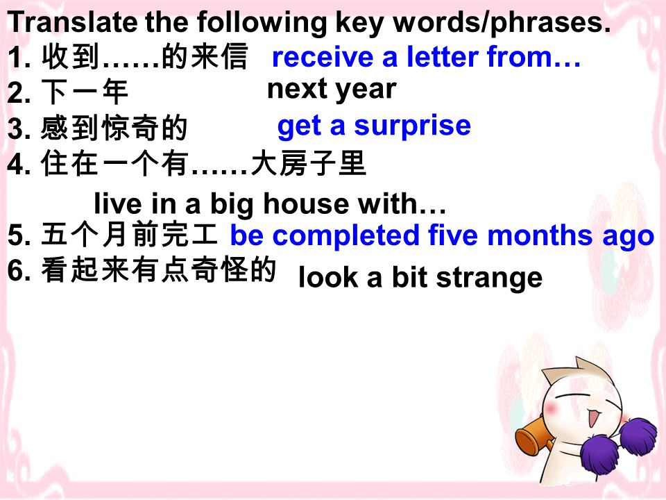 Translate the following key words/phrases. 1. 收到 …… 的来信 2. 下一年 3. 感到惊奇的 4. 住在一个有 …… 大房子里 5. 五个月前完工 6. 看起来有点奇怪的 receive a letter from… next year get a