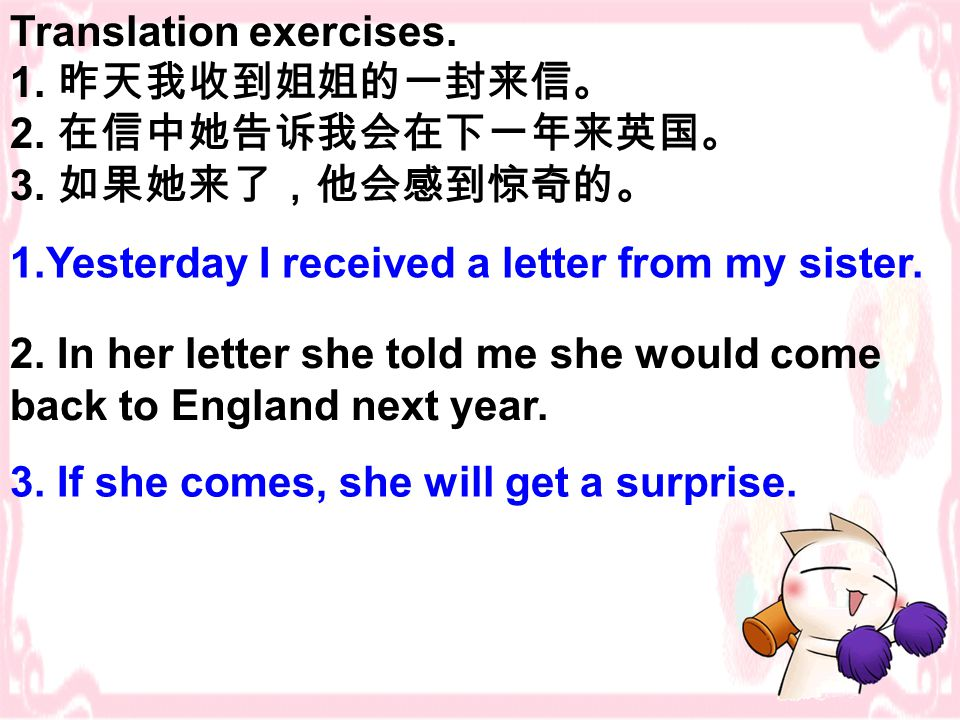 Translation exercises. 1. 昨天我收到姐姐的一封来信。 2. 在信中她告诉我会在下一年来英国。 3. 如果她来了,他会感到惊奇的。 1.Yesterday I received a letter from my sister. 2. In her letter she tol
