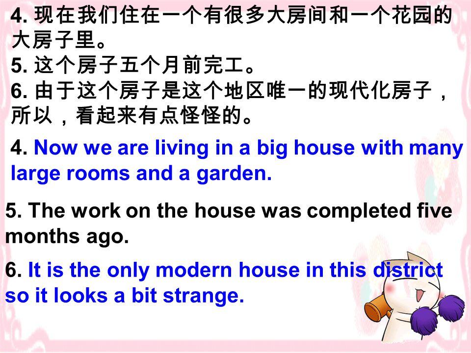 4. 现在我们住在一个有很多大房间和一个花园的 大房子里。 5. 这个房子五个月前完工。 6. 由于这个房子是这个地区唯一的现代化房子, 所以,看起来有点怪怪的。 4.