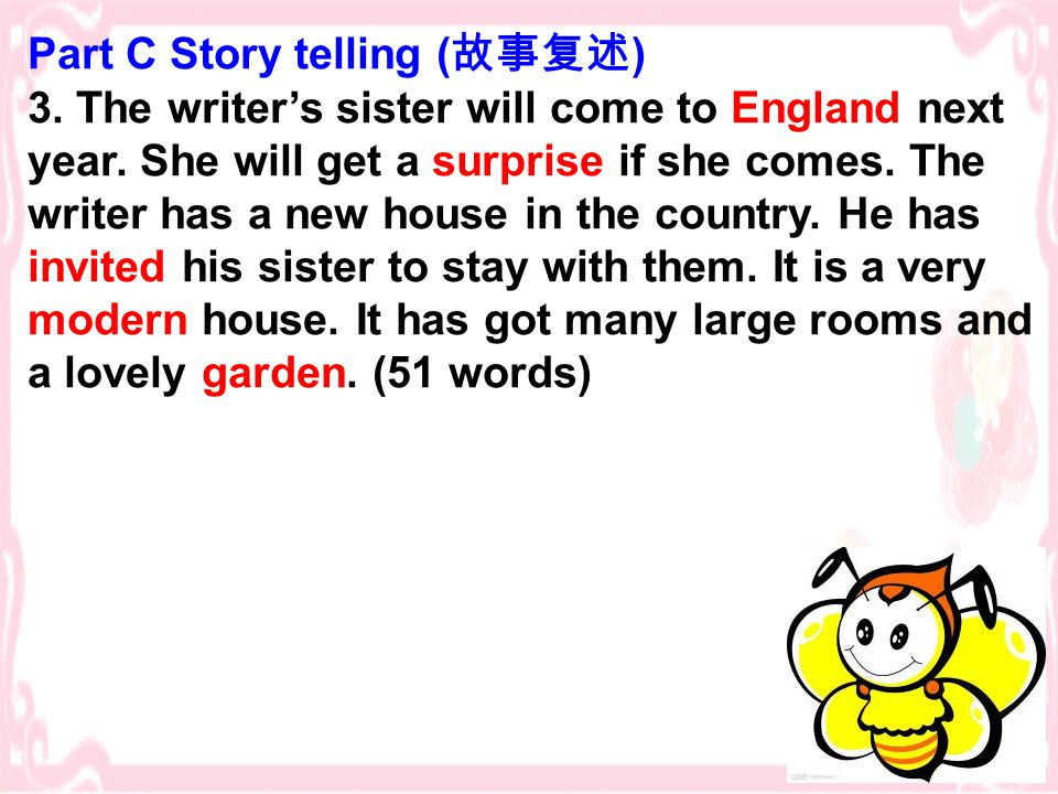 Part C Story telling ( 故事复述 ) 3. The writer's sister will come to England next year. She will get a surprise if she comes. The writer has a new house