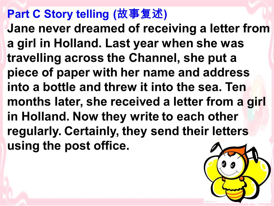 Part C Story telling ( 故事复述 ) Jane never dreamed of receiving a letter from a girl in Holland. Last year when she was travelling across the Channel, s