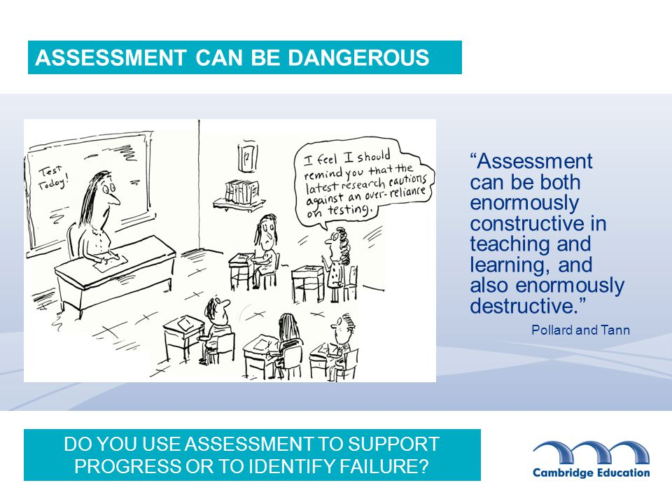 Assessment can be both enormously constructive in teaching and learning, and also enormously destructive. Pollard and Tann ASSESSMENT CAN BE DANGEROUS DO YOU USE ASSESSMENT TO SUPPORT PROGRESS OR TO IDENTIFY FAILURE?