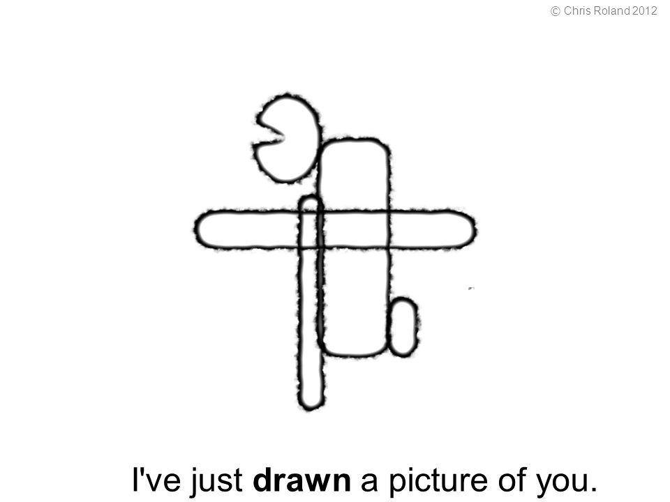I ve just drawn a picture of you. © Chris Roland 2012