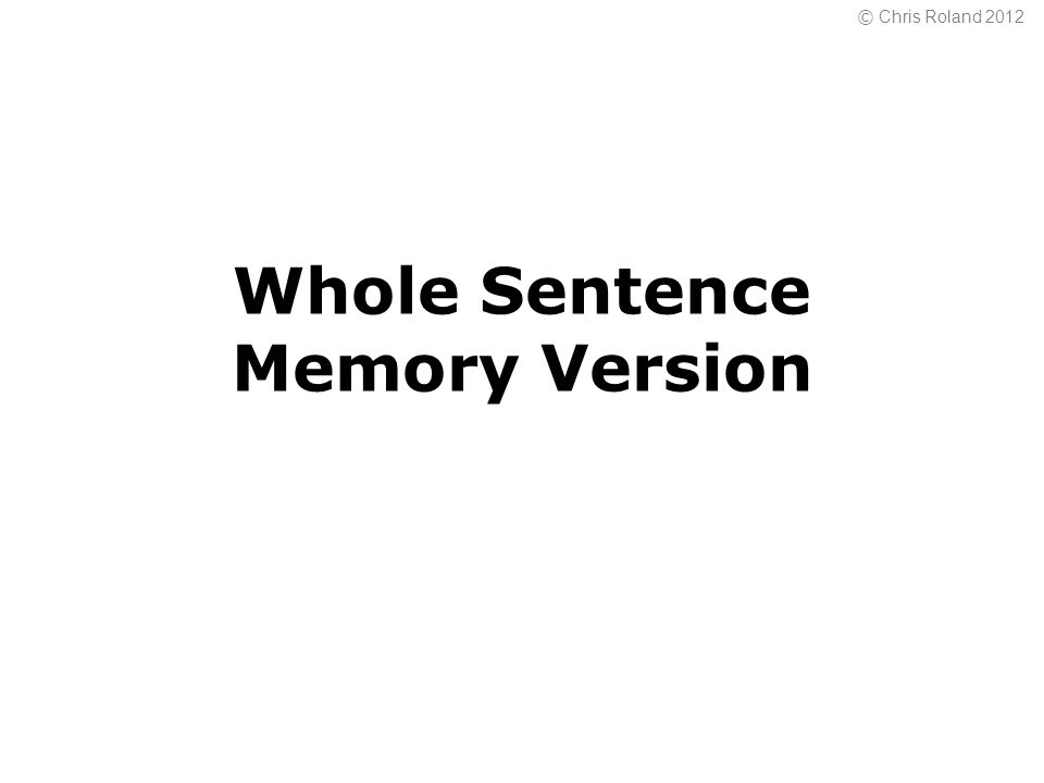 © Chris Roland 2012 Whole Sentence Memory Version