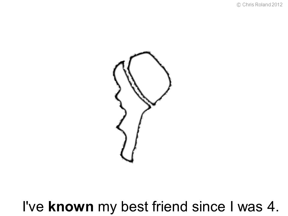 I ve known my best friend since I was 4. © Chris Roland 2012