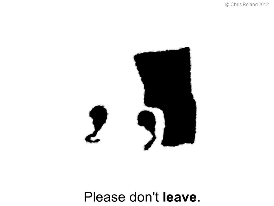 Please don t leave. © Chris Roland 2012