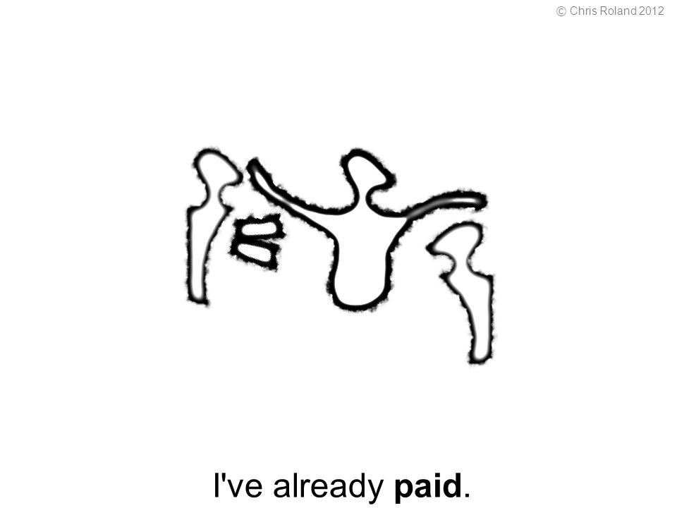 I ve already paid. © Chris Roland 2012