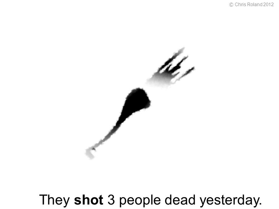 They shot 3 people dead yesterday. © Chris Roland 2012