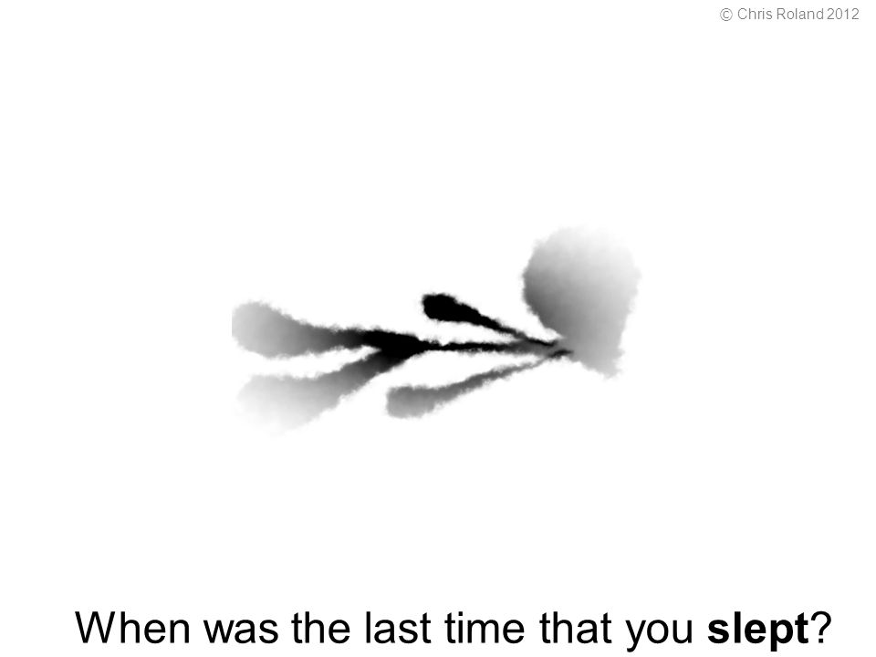 When was the last time that you slept © Chris Roland 2012