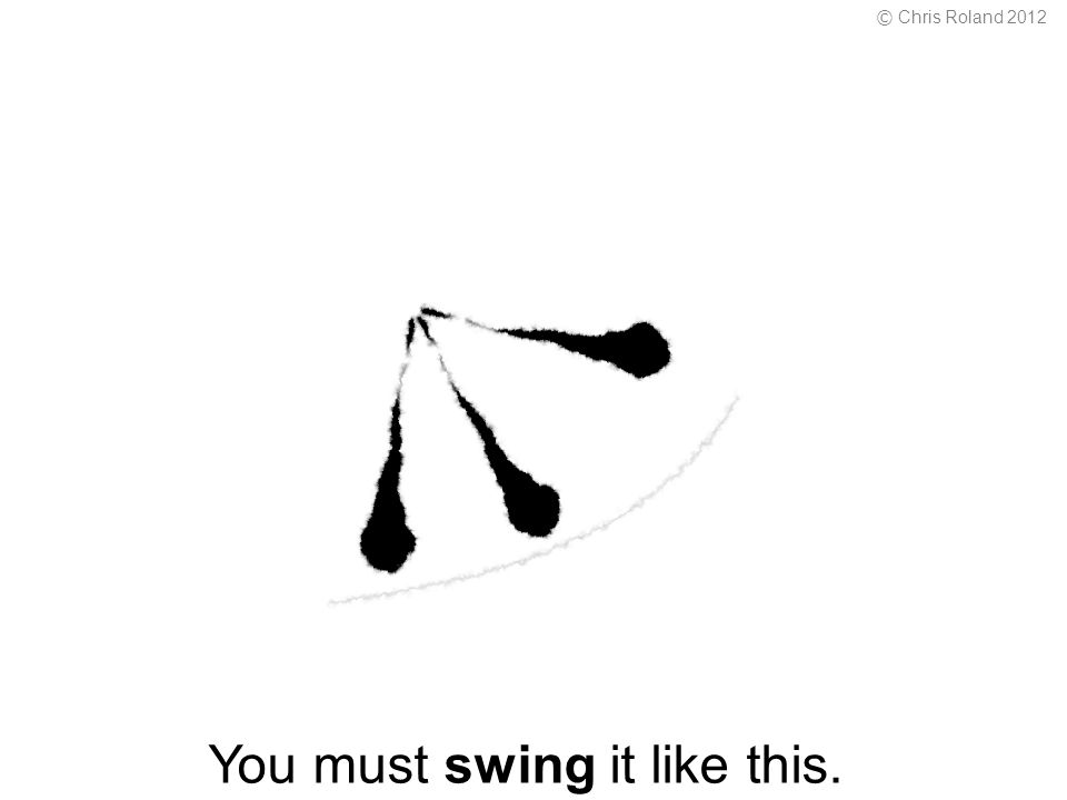 You must swing it like this. © Chris Roland 2012