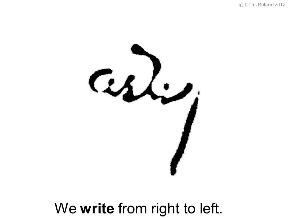 We write from right to left. © Chris Roland 2012