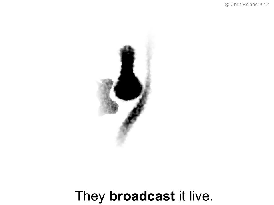 They broadcast it live. © Chris Roland 2012