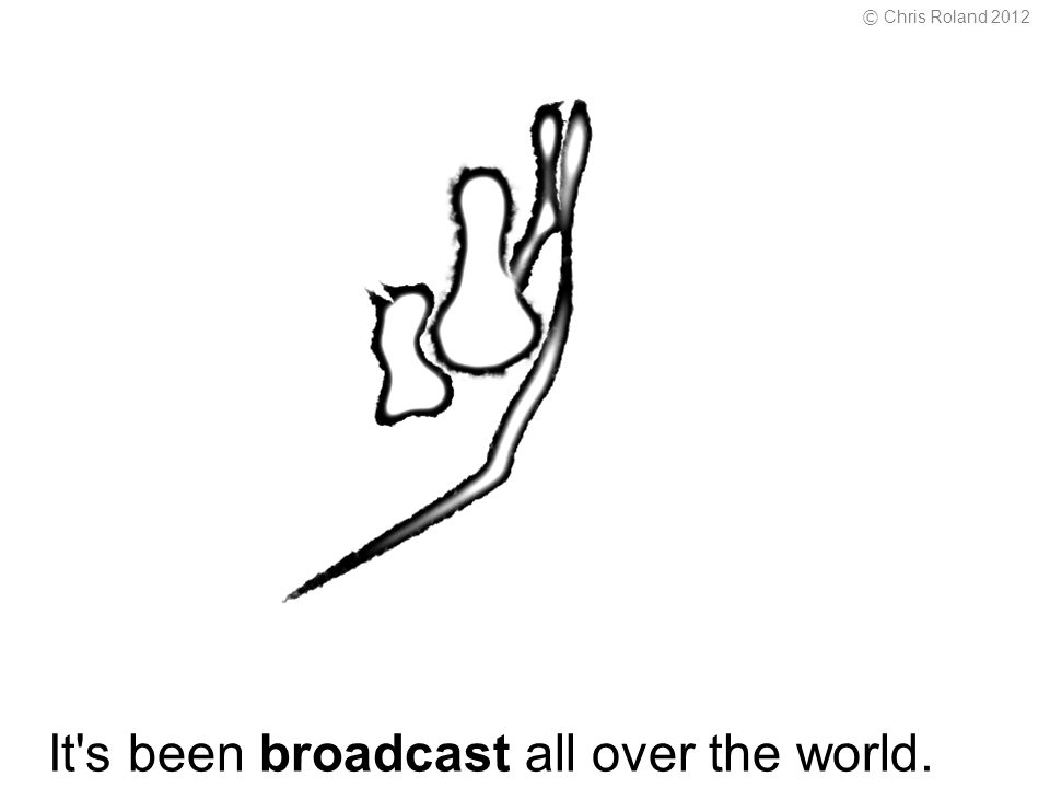 It s been broadcast all over the world. © Chris Roland 2012
