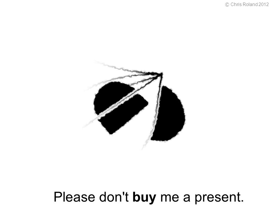 Please don t buy me a present. © Chris Roland 2012