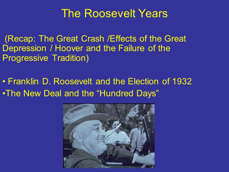 The Roosevelt Years (Recap: The Great Crash /Effects of the Great Depression / Hoover and the Failure of the Progressive Tradition) Franklin D.