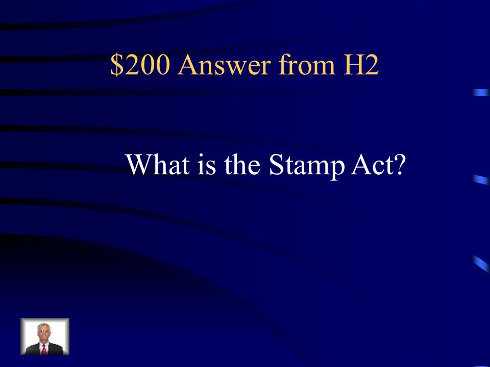 $200 Question from H2 Law passed by Parliament in 1765 that placed a direct tax on paper goods (cards, diplomas, deeds, marriage licenses) and services within the colonies.