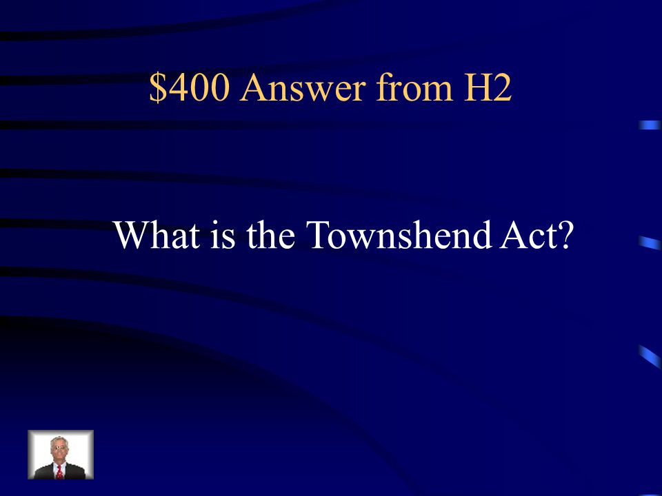 $400 Question from H2 Series of laws passed by Parliament in 1767, establishing indirect tax on goods imported from Britain by the British colonies in North America.