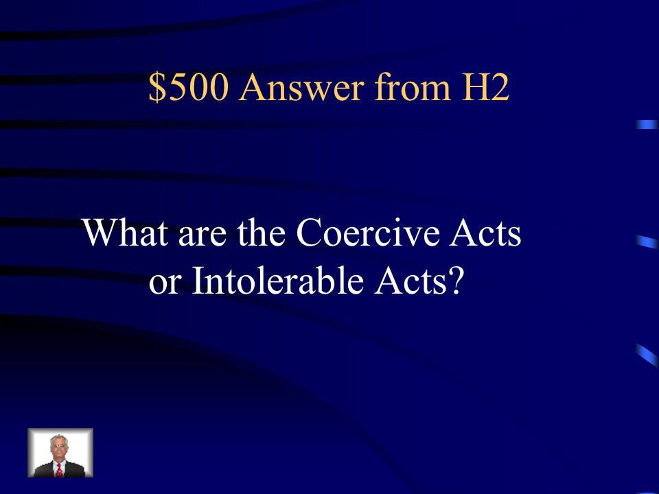 $500 Question from H2 Series of acts by Parliament in 1774 to punish the colonists fro Boston Tea Party; these acts closed the port of Boston until colonists paid for tea, made changes to Massachusetts government, lodged British troops with colonists, and let British officials charged with murder go on in trial in England.