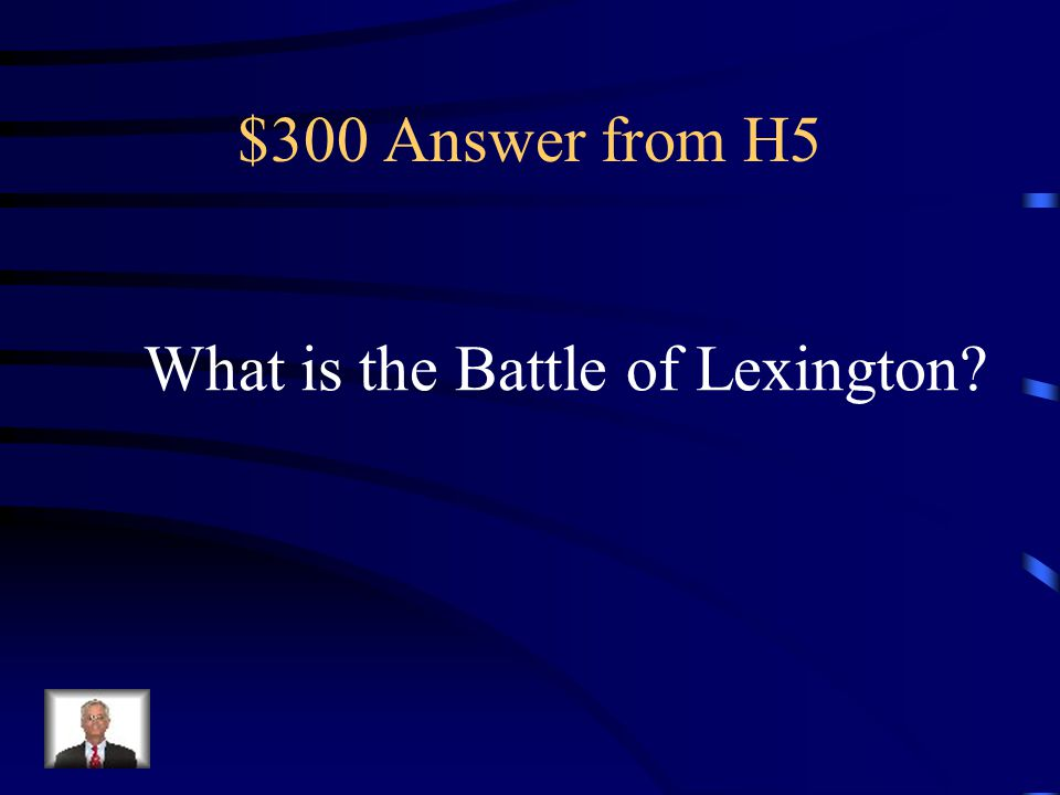 $300 Question from H5 First battle in the American Revolutionary War in a town in northeast Massachusetts on April 19, 1775; 700 British troops were met by 70 minutemen, resulting in the killing of eight Americans and the wounding of 10.