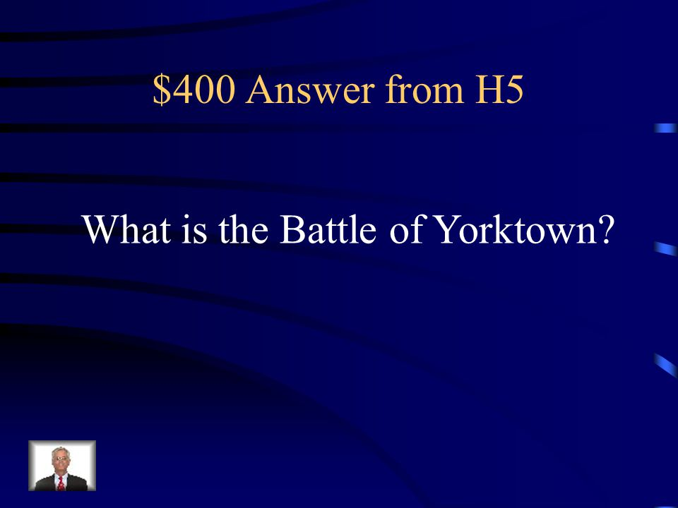 $400 Question from H5 Last major battle of the war; led to the surrender of British troops in 1781