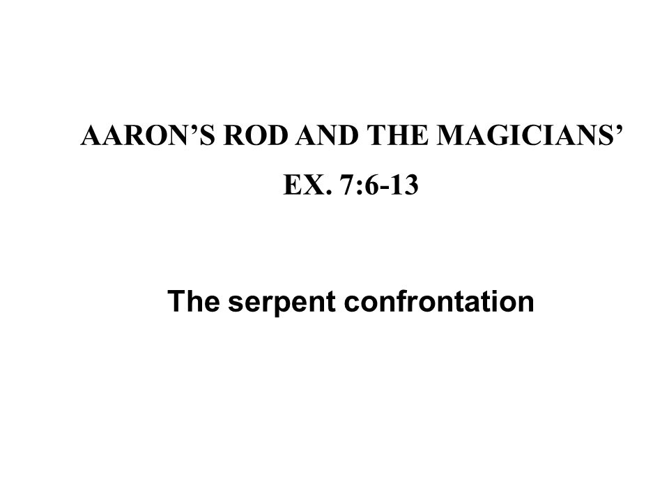 AARON'S ROD AND THE MAGICIANS' EX. 7:6-13 The serpent confrontation