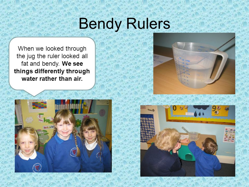 Bendy Rulers When we looked through the jug the ruler looked all fat and bendy.