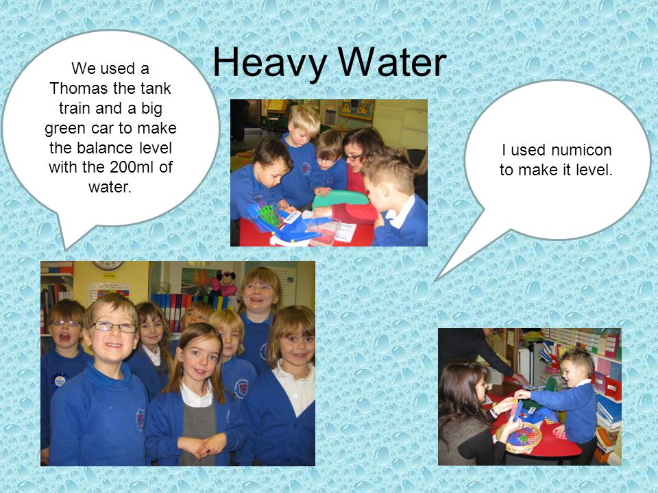 Heavy Water We used a Thomas the tank train and a big green car to make the balance level with the 200ml of water.