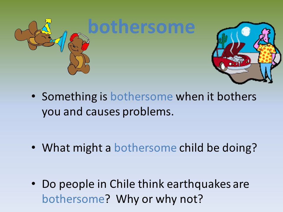 bothersome Something is bothersome when it bothers you and causes problems.