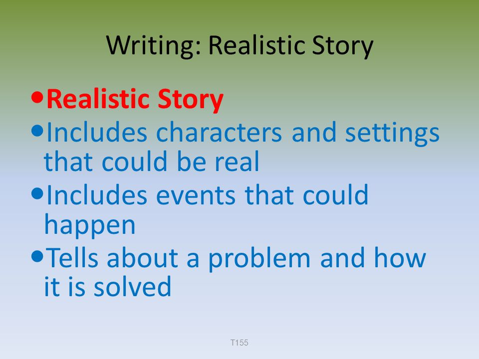 Writing: Realistic Story Realistic Story Includes characters and settings that could be real Includes events that could happen Tells about a problem and how it is solved T155