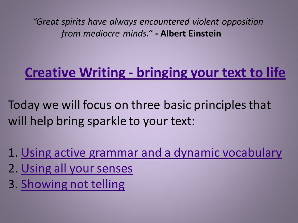 Great spirits have always encountered violent opposition from mediocre minds. - Albert Einstein Creative Writing - bringing your text to life Today we will focus on three basic principles that will help bring sparkle to your text: 1.