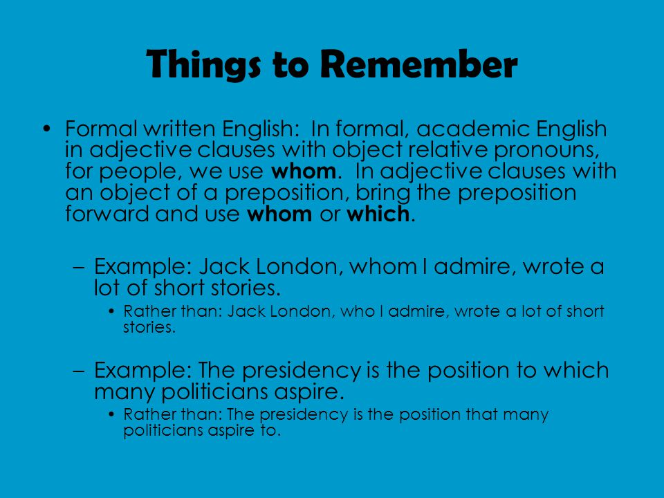 Things to Remember Formal written English: In formal, academic English in adjective clauses with object relative pronouns, for people, we use whom.
