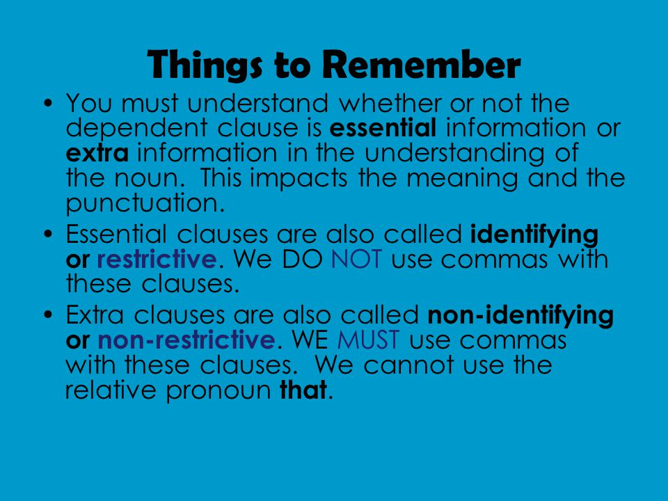 Things to Remember You must understand whether or not the dependent clause is essential information or extra information in the understanding of the noun.
