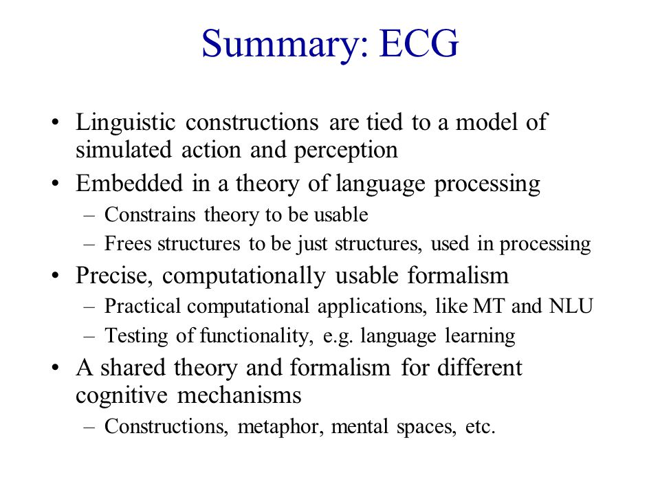 Summary: ECG Linguistic constructions are tied to a model of simulated action and perception Embedded in a theory of language processing –Constrains theory to be usable –Frees structures to be just structures, used in processing Precise, computationally usable formalism –Practical computational applications, like MT and NLU –Testing of functionality, e.g.
