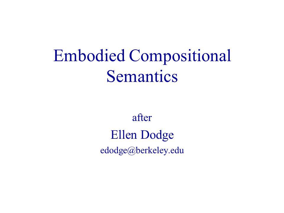 Embodied Compositional Semantics after Ellen Dodge edodge@berkeley.edu