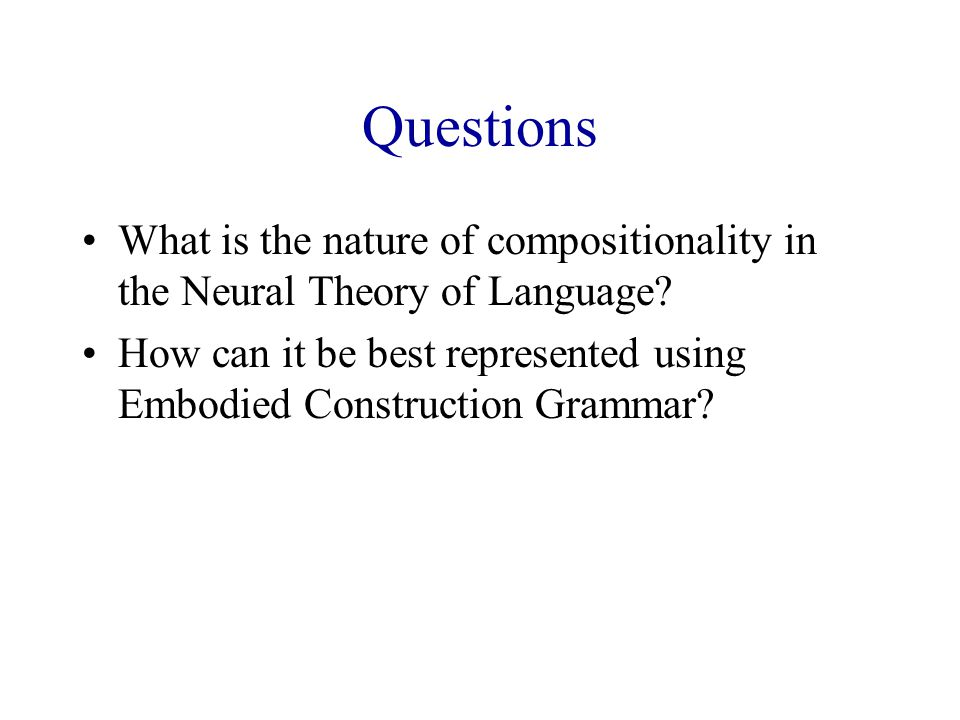 Questions What is the nature of compositionality in the Neural Theory of Language.