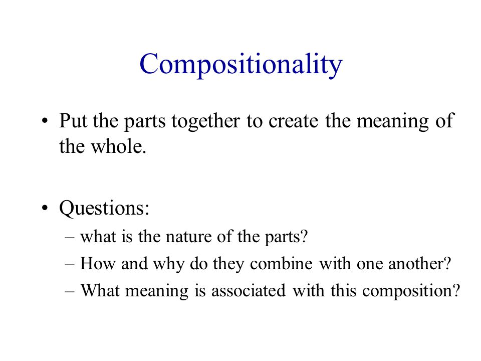 Compositionality Put the parts together to create the meaning of the whole.