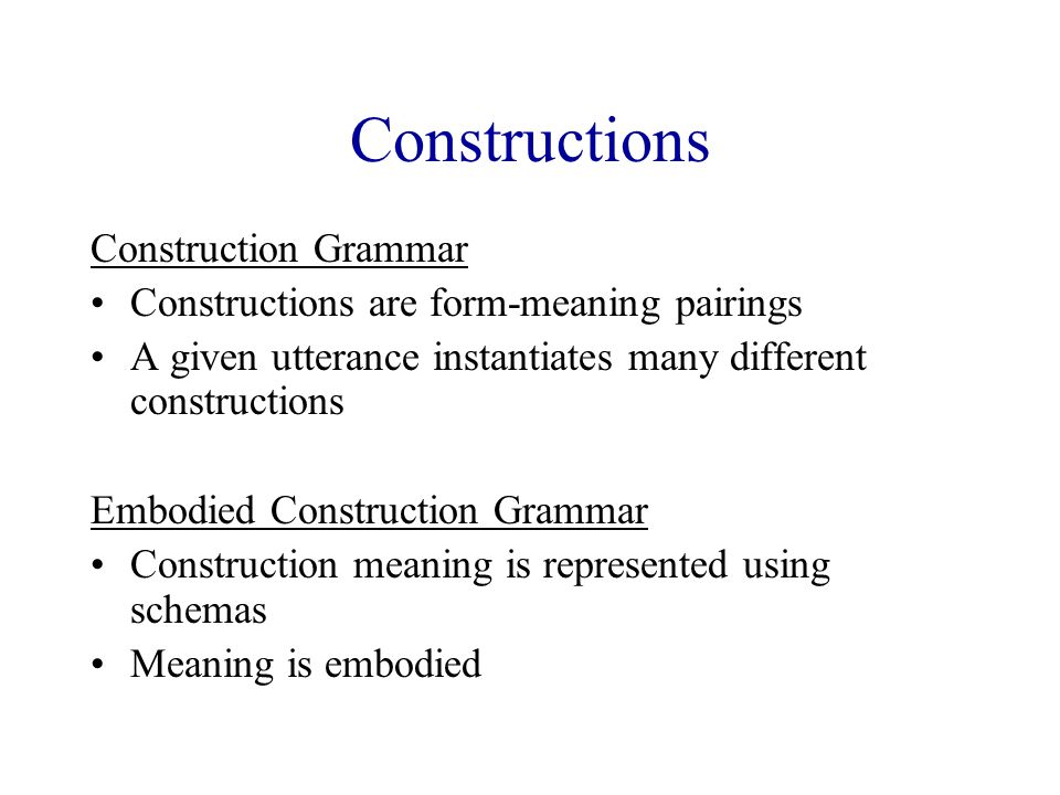Constructions Construction Grammar Constructions are form-meaning pairings A given utterance instantiates many different constructions Embodied Construction Grammar Construction meaning is represented using schemas Meaning is embodied