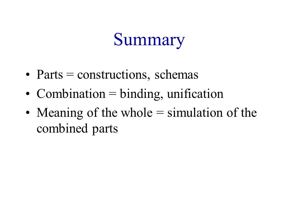 Summary Parts = constructions, schemas Combination = binding, unification Meaning of the whole = simulation of the combined parts