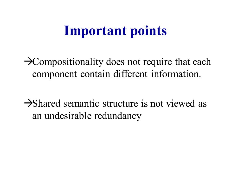 Important points  Compositionality does not require that each component contain different information.