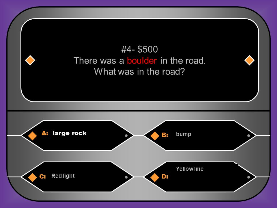 A: large rock B: bump #4- $500 There was a boulder in the road.