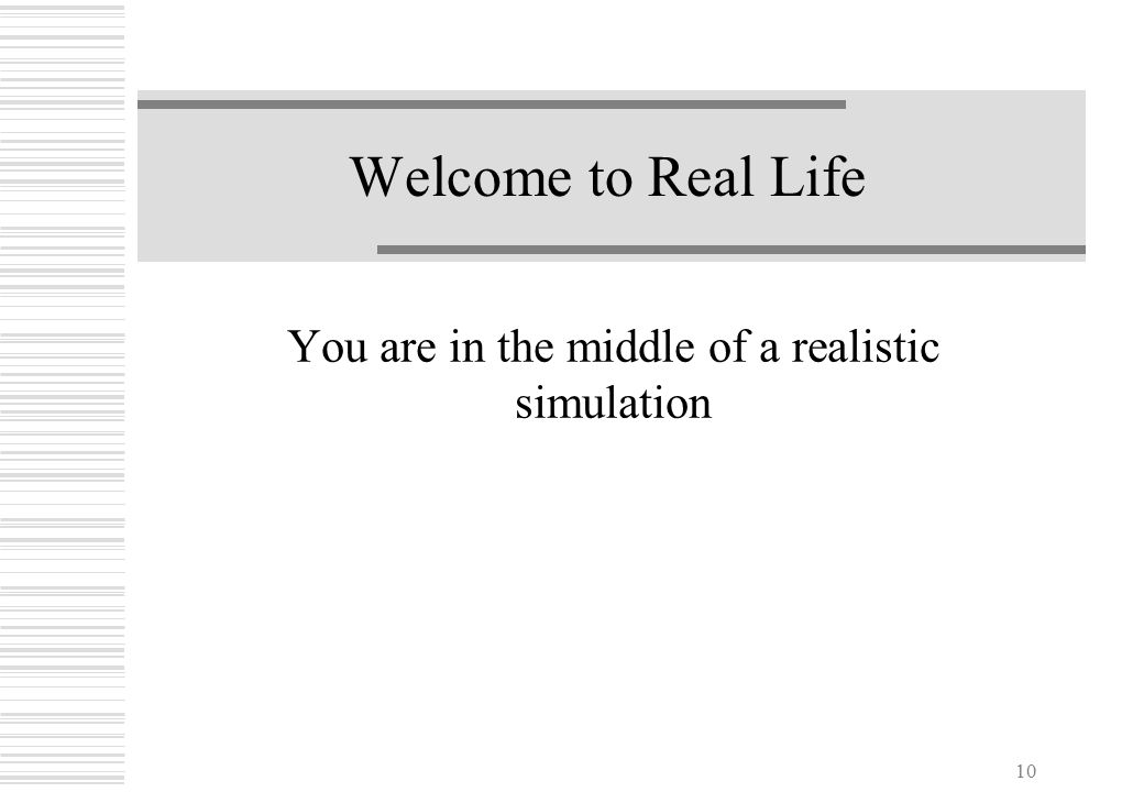 10 Welcome to Real Life You are in the middle of a realistic simulation