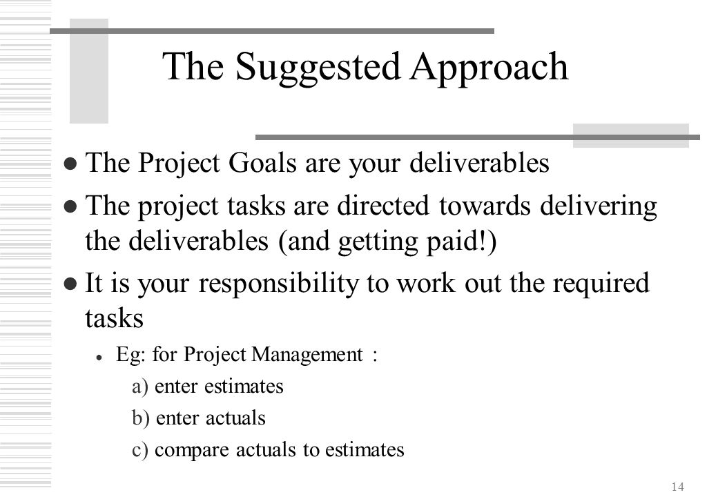 14 The Suggested Approach ●The Project Goals are your deliverables ●The project tasks are directed towards delivering the deliverables (and getting pa